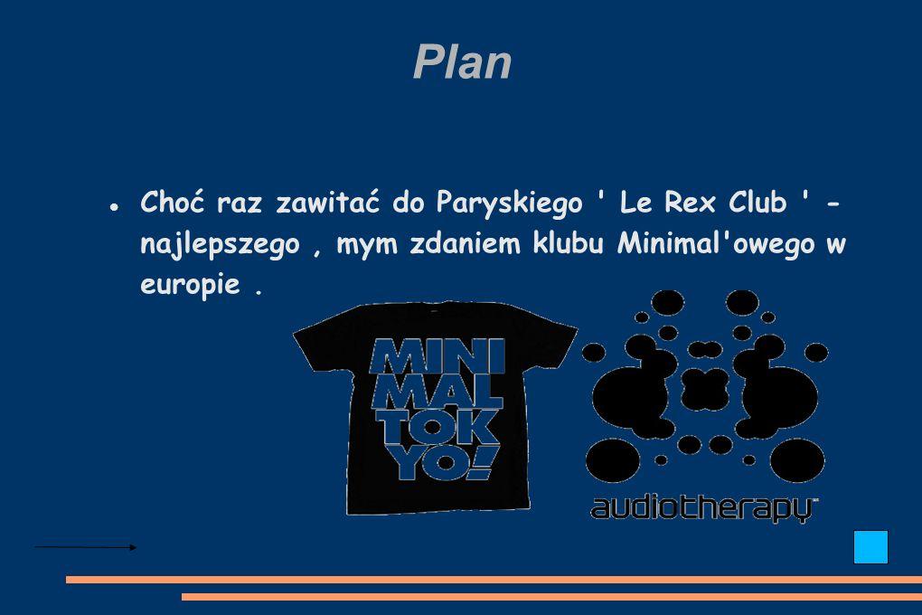Plan Choć raz zawitać do Paryskiego Le Rex Club - najlepszego, mym zdaniem klubu Minimal owego w europie.
