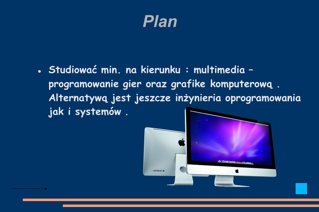 Plan Studiować min. na kierunku : multimedia – programowanie gier oraz grafike komputerową.