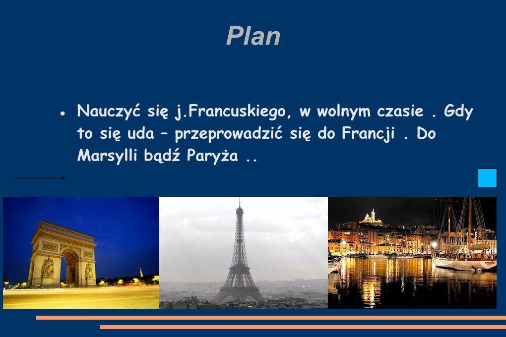 Plan Nauczyć się j.Francuskiego, w wolnym czasie. Gdy to się uda – przeprowadzić się do Francji.