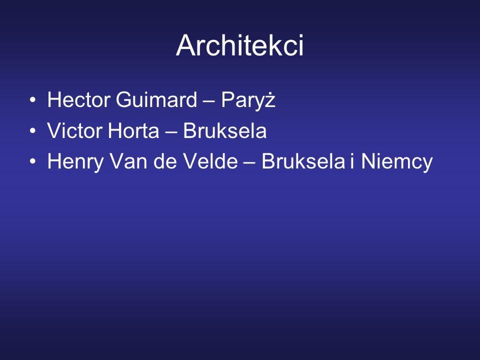 Architekci Hector Guimard – Paryż Victor Horta – Bruksela Henry Van de Velde – Bruksela i Niemcy