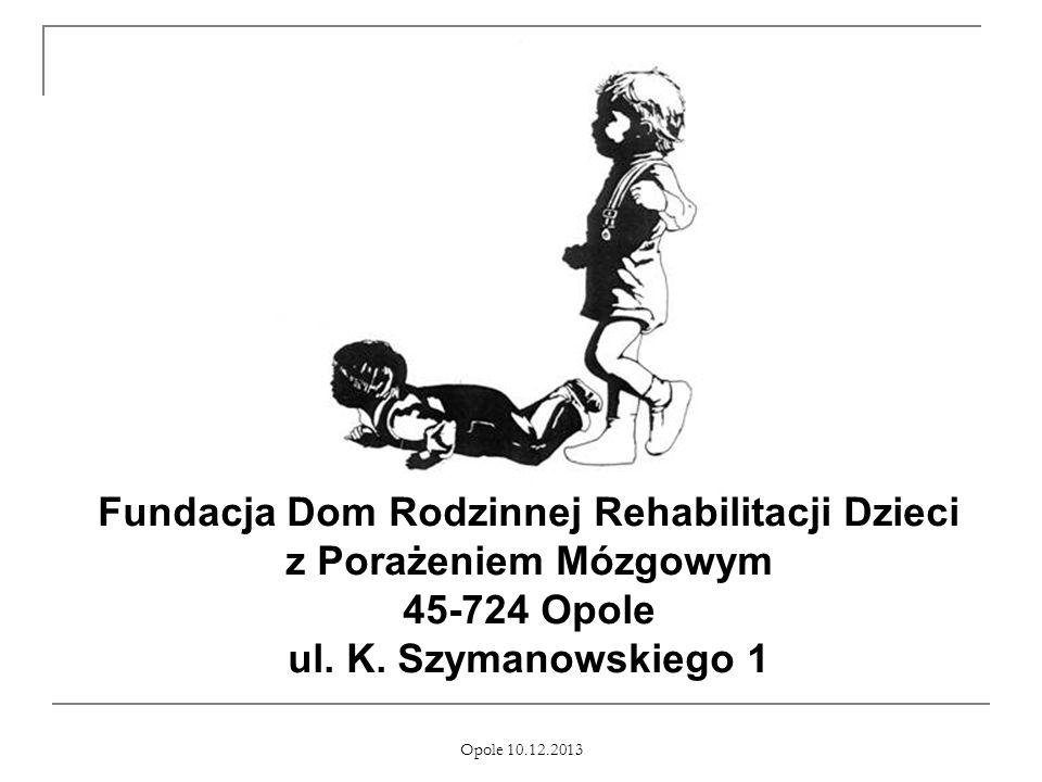 Opole 10.12.2013 Fundacja Dom Rodzinnej Rehabilitacji Dzieci z Porażeniem Mózgowym 45-724 Opole ul. K. Szymanowskiego 1