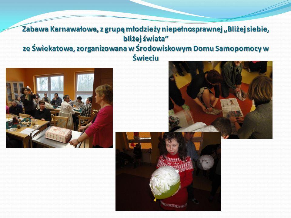 Zabawa Karnawałowa, z grupą młodzieży niepełnosprawnej Bliżej siebie, bliżej świata ze Świekatowa, zorganizowana w Środowiskowym Domu Samopomocy w Świ