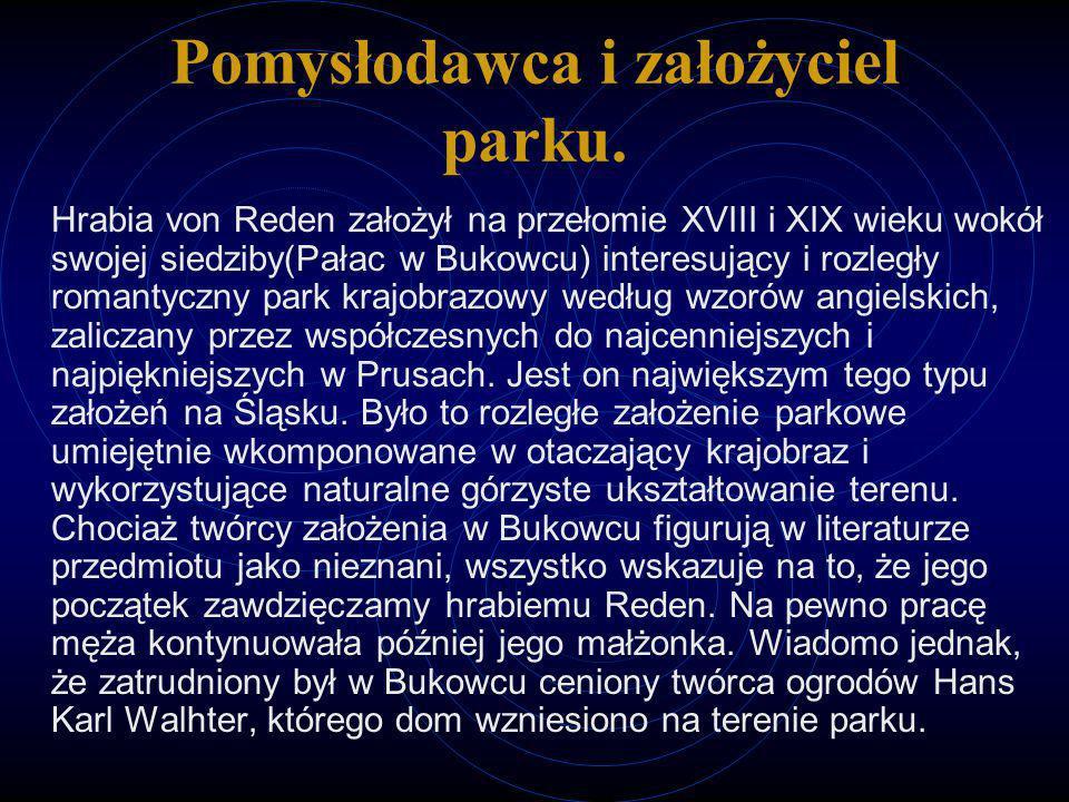 Pomysłodawca i założyciel parku. Hrabia von Reden założył na przełomie XVIII i XIX wieku wokół swojej siedziby(Pałac w Bukowcu) interesujący i rozległ