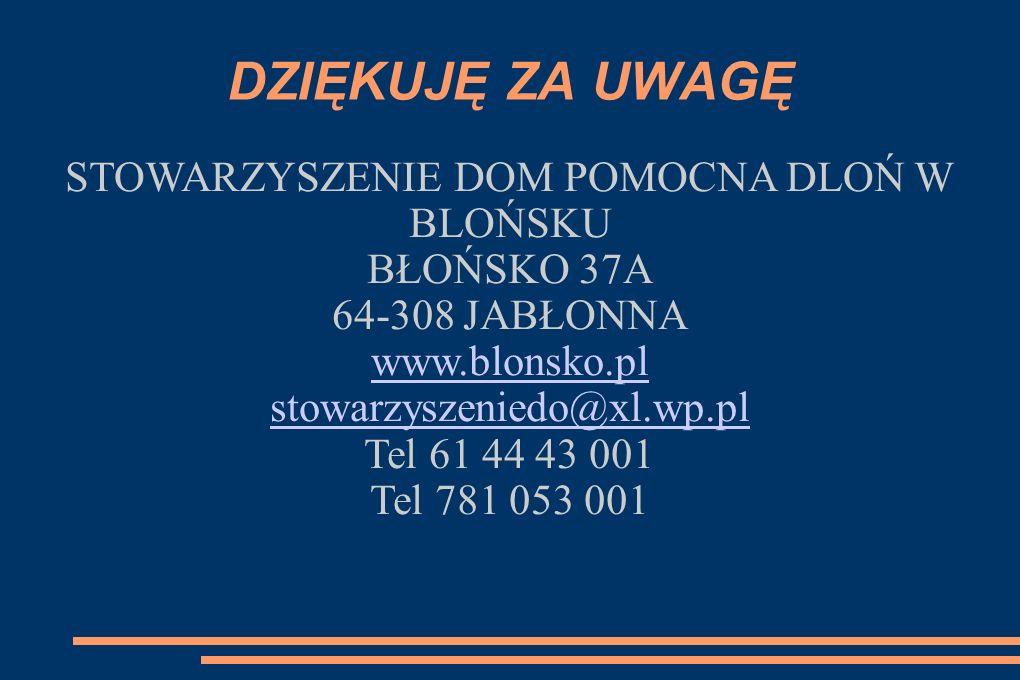 DZIĘKUJĘ ZA UWAGĘ STOWARZYSZENIE DOM POMOCNA DLOŃ W BLOŃSKU BŁOŃSKO 37A 64-308 JABŁONNA www.blonsko.pl stowarzyszeniedo@xl.wp.pl Tel 61 44 43 001 Tel