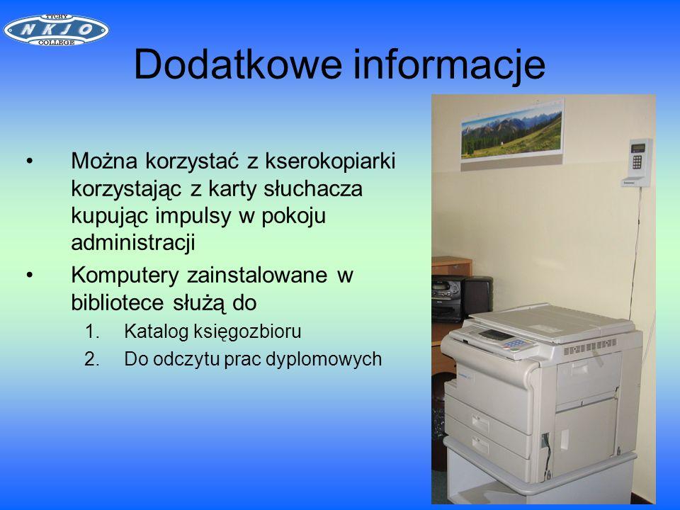 Dodatkowe informacje Można korzystać z kserokopiarki korzystając z karty słuchacza kupując impulsy w pokoju administracji Komputery zainstalowane w bibliotece służą do 1.Katalog księgozbioru 2.Do odczytu prac dyplomowych