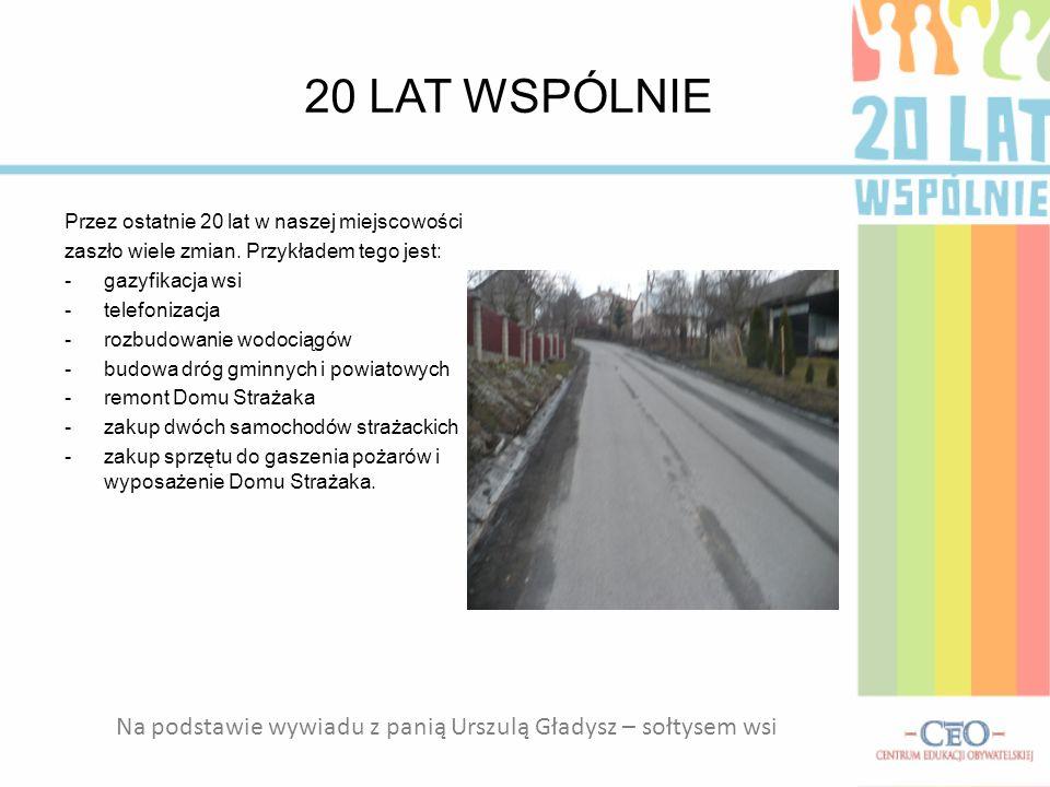 20 LAT WSPÓLNIE Przez ostatnie 20 lat w naszej miejscowości zaszło wiele zmian. Przykładem tego jest: -gazyfikacja wsi -telefonizacja -rozbudowanie wo