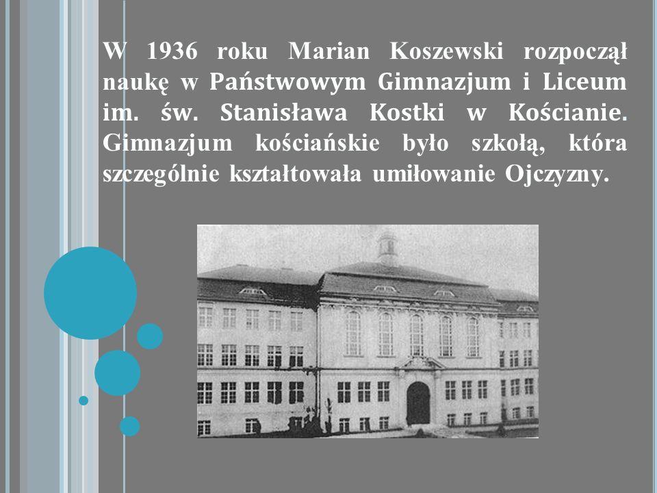 W 1936 roku Marian Koszewski rozpoczął naukę w Państwowym Gimnazjum i Liceum im. św. Stanisława Kostki w Kościanie. Gimnazjum kościańskie było szkołą,