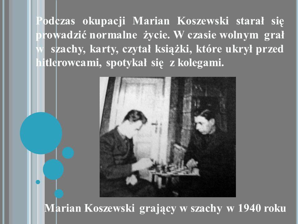 Podczas okupacji Marian Koszewski starał się prowadzić normalne życie. W czasie wolnym grał w szachy, karty, czytał książki, które ukrył przed hitlero