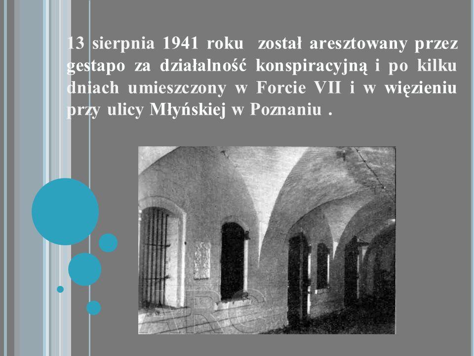13 sierpnia 1941 roku został aresztowany przez gestapo za działalność konspiracyjną i po kilku dniach umieszczony w Forcie VII i w więzieniu przy ulic