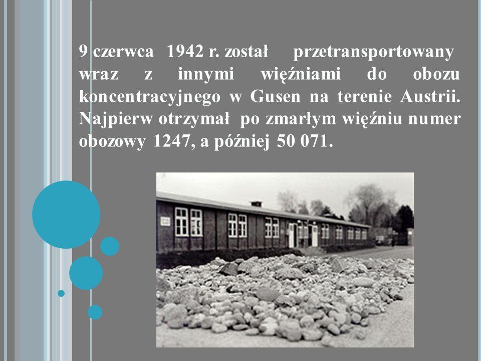9 czerwca 1942 r. został przetransportowany wraz z innymi więźniami do obozu koncentracyjnego w Gusen na terenie Austrii. Najpierw otrzymał po zmarłym