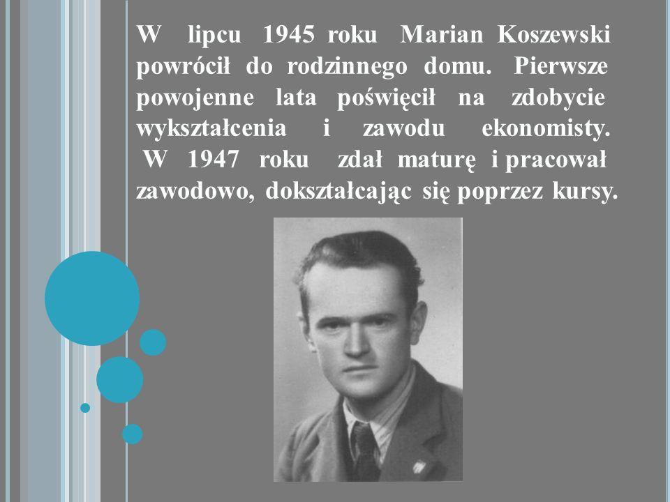 W lipcu 1945 roku Marian Koszewski powrócił do rodzinnego domu. Pierwsze powojenne lata poświęcił na zdobycie wykształcenia i zawodu ekonomisty. W 194
