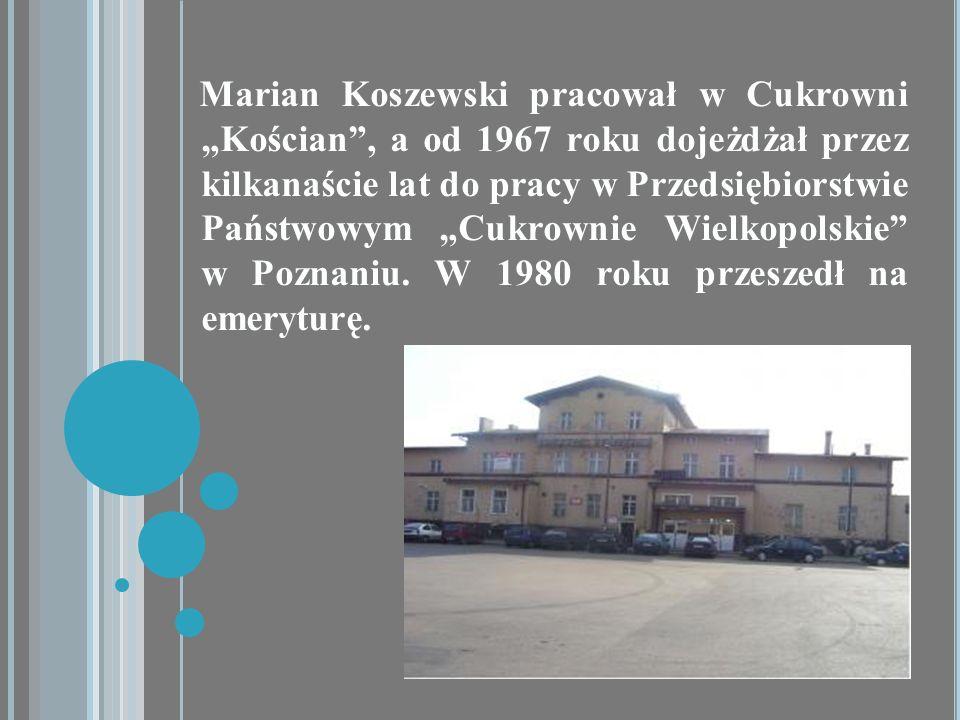 Marian Koszewski pracował w Cukrowni Kościan, a od 1967 roku dojeżdżał przez kilkanaście lat do pracy w Przedsiębiorstwie Państwowym Cukrownie Wielkop