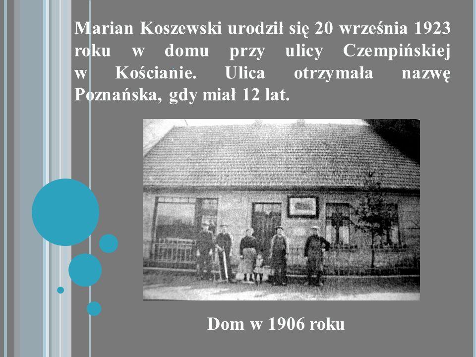 . Marian Koszewski urodził się 20 września 1923 roku w domu przy ulicy Czempińskiej w Kościanie. Ulica otrzymała nazwę Poznańska, gdy miał 12 lat. Dom