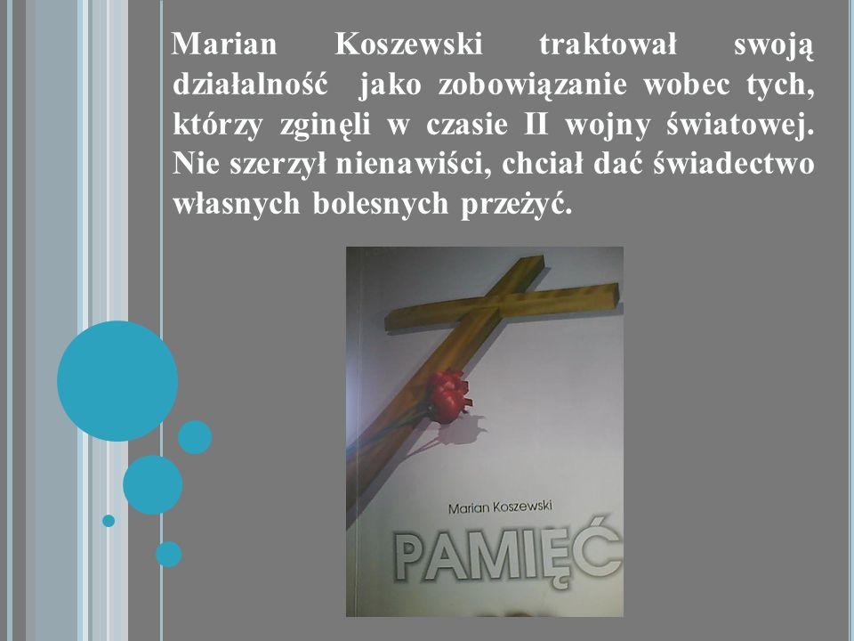 Marian Koszewski traktował swoją działalność jako zobowiązanie wobec tych, którzy zginęli w czasie II wojny światowej. Nie szerzył nienawiści, chciał