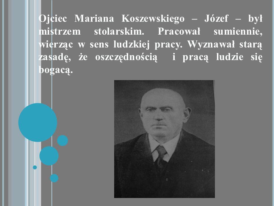 Ojciec Mariana Koszewskiego – Józef – był mistrzem stolarskim. Pracował sumiennie, wierząc w sens ludzkiej pracy. Wyznawał starą zasadę, że oszczędnoś