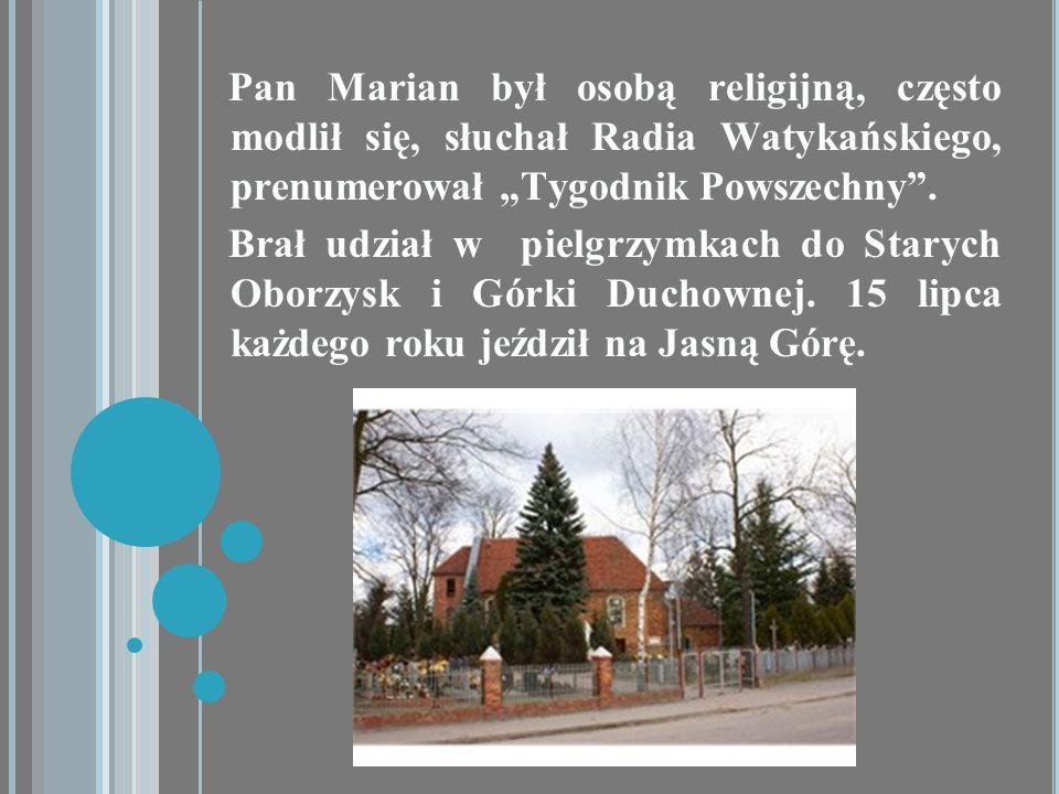 Pan Marian był osobą religijną, często modlił się, słuchał Radia Watykańskiego, prenumerował Tygodnik Powszechny. Brał udział w pielgrzymkach do Stary