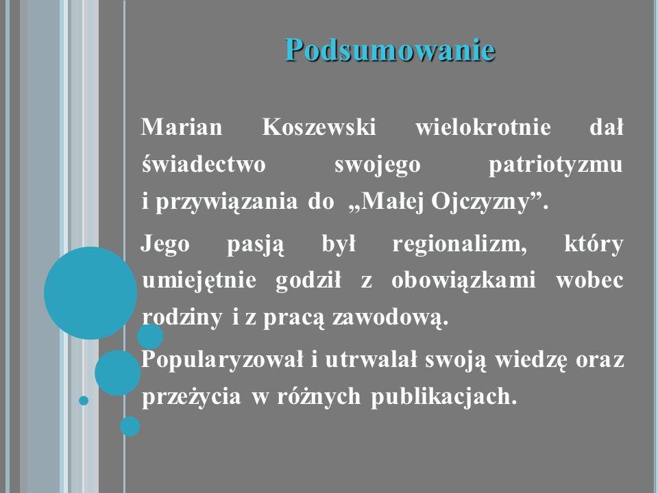 Podsumowanie Marian Koszewski wielokrotnie dał świadectwo swojego patriotyzmu i przywiązania do Małej Ojczyzny. Jego pasją był regionalizm, który umie