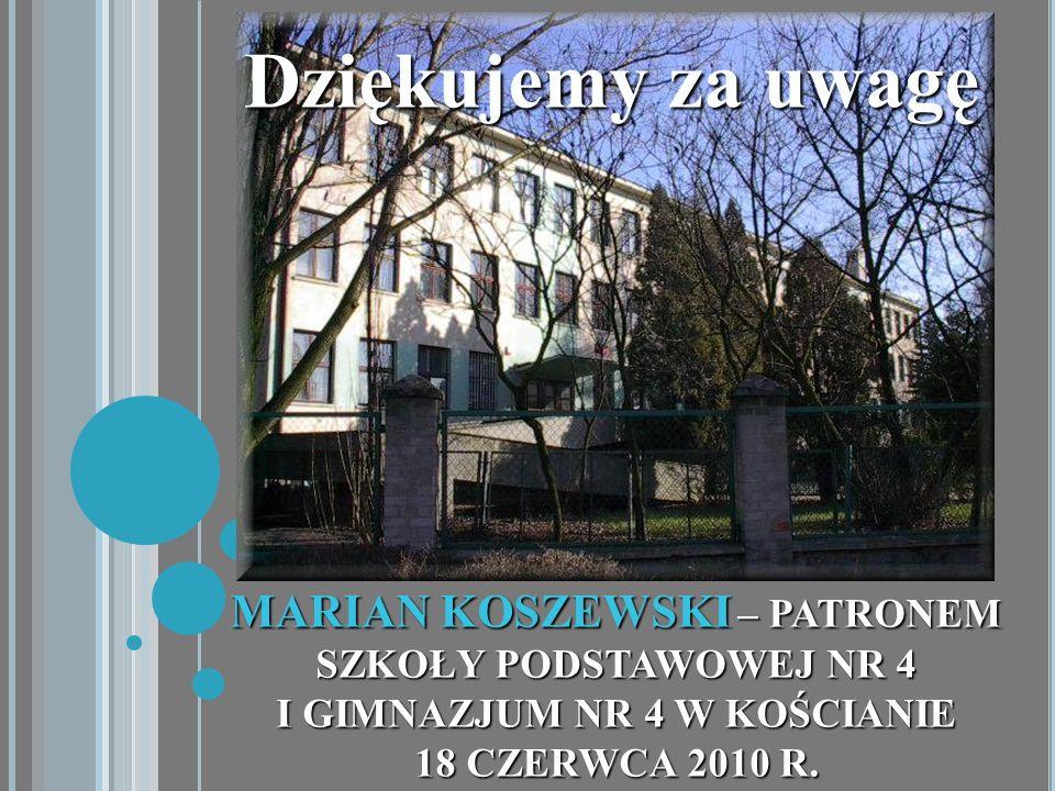 Dziękujemy za uwagę MARIAN KOSZEWSKI – PATRONEM SZKOŁY PODSTAWOWEJ NR 4 I GIMNAZJUM NR 4 W KOŚCIANIE 18 CZERWCA 2010 R.