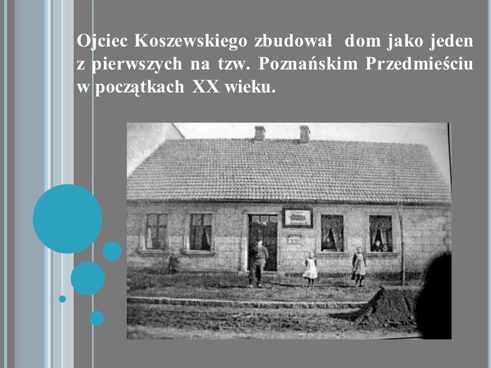 Ojciec Koszewskiego zbudował dom jako jeden z pierwszych na tzw. Poznańskim Przedmieściu w początkach XX wieku.