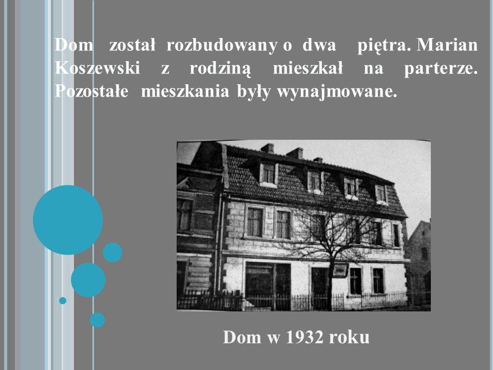 Dom w 1932 roku Dom został rozbudowany o dwa piętra. Marian Koszewski z rodziną mieszkał na parterze. Pozostałe mieszkania były wynajmowane.