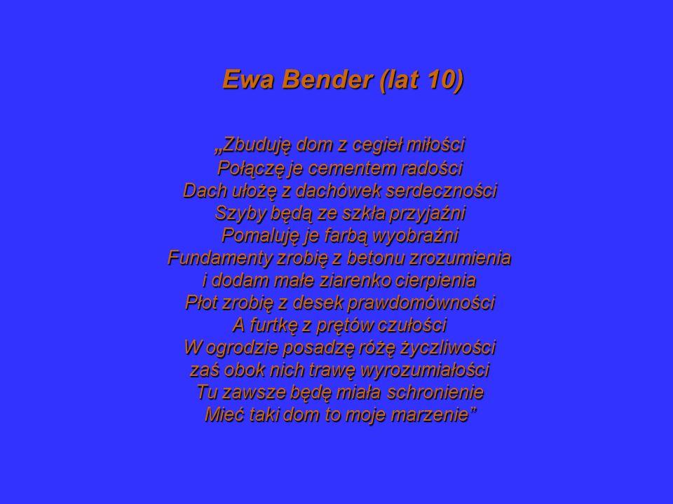 Ewa Bender (lat 10) Zbuduję dom z cegieł miłości Połączę je cementem radości Dach ułożę z dachówek serdeczności Szyby będą ze szkła przyjaźni Pomaluję