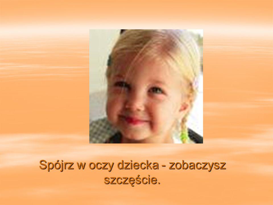 Spójrz w oczy dziecka - zobaczysz szczęście.