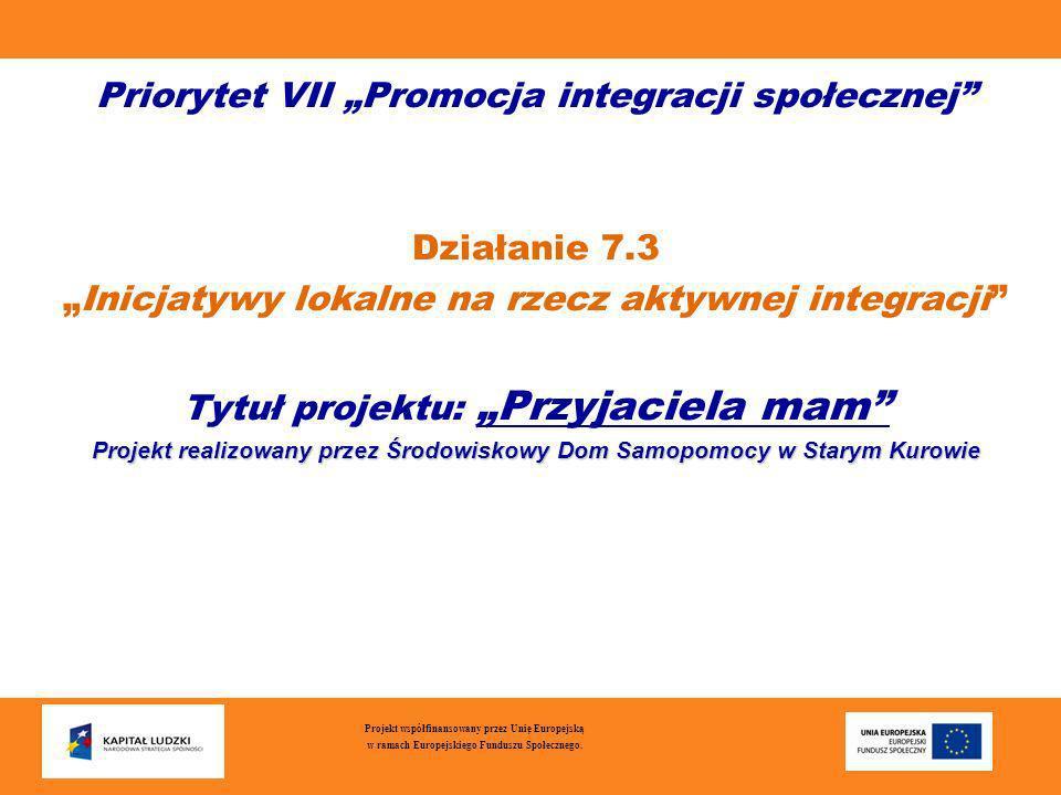 Priorytet VII Promocja integracji społecznej Działanie 7.3 Inicjatywy lokalne na rzecz aktywnej integracji Tytuł projektu: Przyjaciela mam Projekt rea