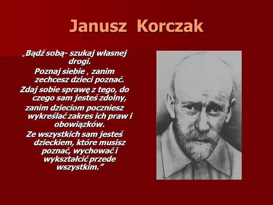 Janusz Korczak Bądź sobą- szukaj własnej drogi. Bądź sobą- szukaj własnej drogi. Poznaj siebie, zanim zechcesz dzieci poznać. Zdaj sobie sprawę z tego