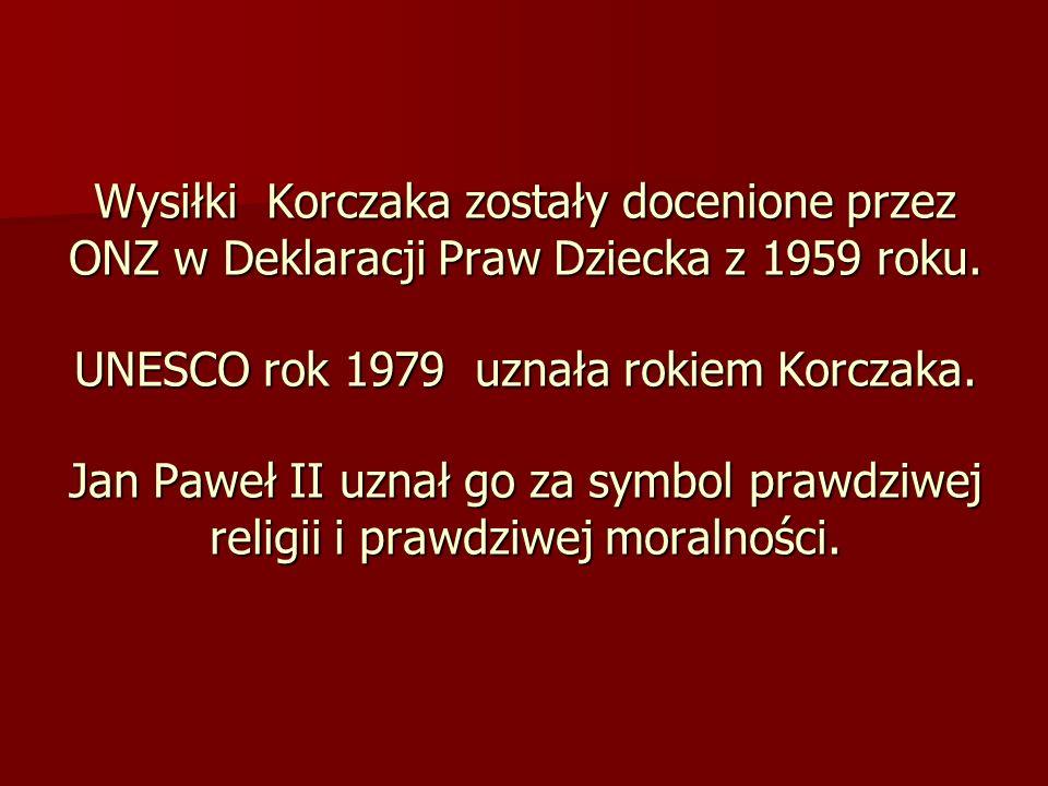 Wysiłki Korczaka zostały docenione przez ONZ w Deklaracji Praw Dziecka z 1959 roku. UNESCO rok 1979 uznała rokiem Korczaka. Jan Paweł II uznał go za s