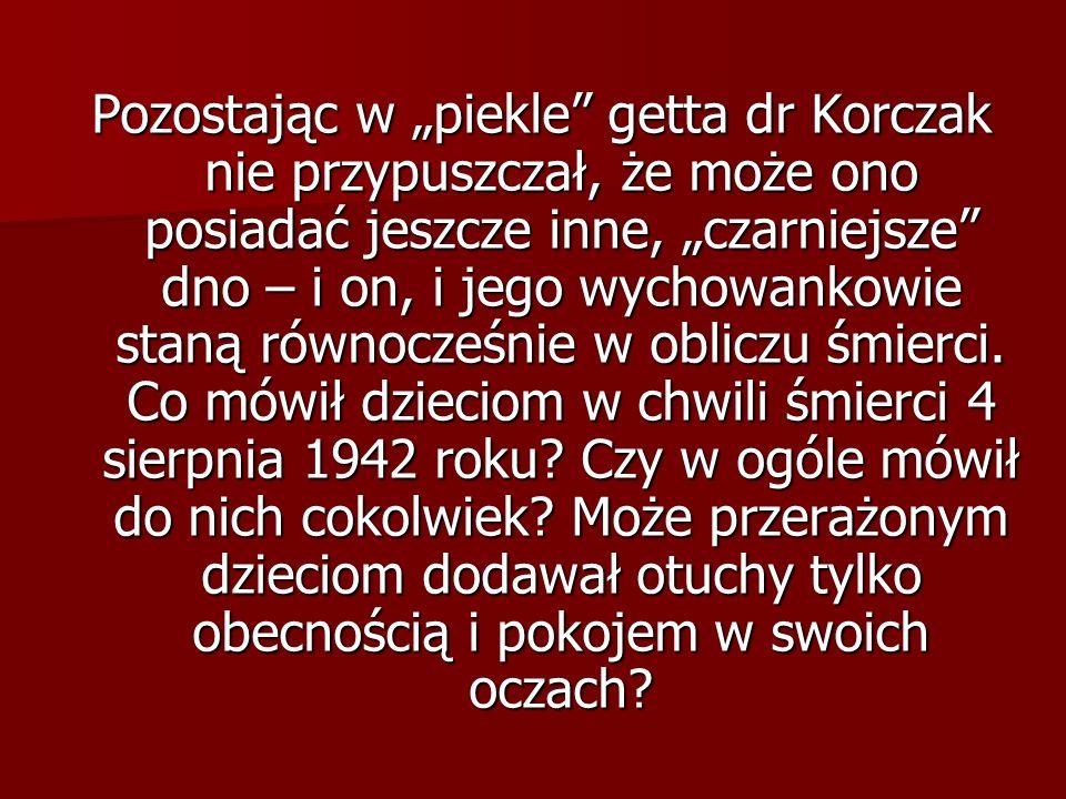 Pozostając w piekle getta dr Korczak nie przypuszczał, że może ono posiadać jeszcze inne, czarniejsze dno – i on, i jego wychowankowie staną równocześ