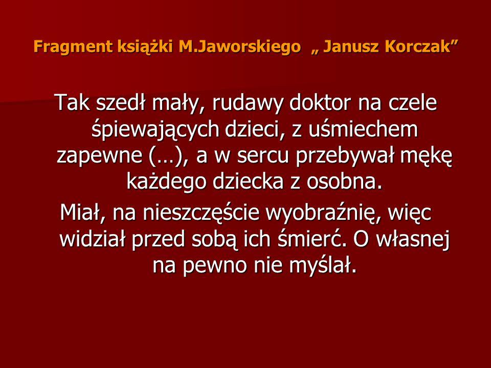 Fragment książki M.Jaworskiego Janusz Korczak Tak szedł mały, rudawy doktor na czele śpiewających dzieci, z uśmiechem zapewne (…), a w sercu przebywał