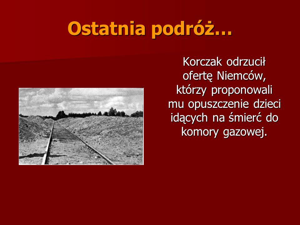 Ostatnia podróż… Korczak odrzucił ofertę Niemców, którzy proponowali mu opuszczenie dzieci idących na śmierć do komory gazowej. Korczak odrzucił ofert