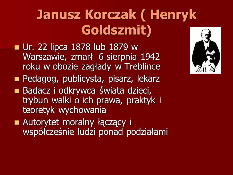 Janusz Korczak ( Henryk Goldszmit) Ur. 22 lipca 1878 lub 1879 w Warszawie, zmarł 6 sierpnia 1942 roku w obozie zagłady w Treblince Ur. 22 lipca 1878 l