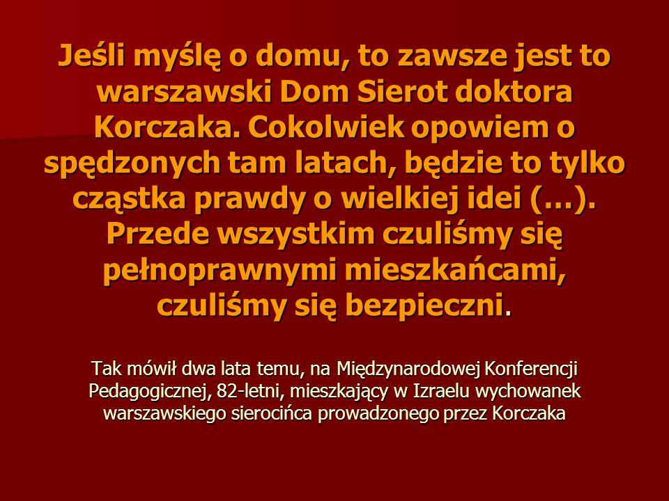 Jeśli myślę o domu, to zawsze jest to warszawski Dom Sierot doktora Korczaka. Cokolwiek opowiem o spędzonych tam latach, będzie to tylko cząstka prawd