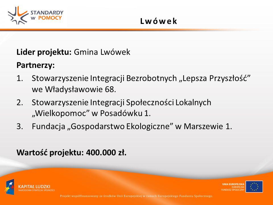 Lider projektu: Gmina Lwówek Partnerzy: 1.Stowarzyszenie Integracji Bezrobotnych Lepsza Przyszłość we Władysławowie 68. 2.Stowarzyszenie Integracji Sp
