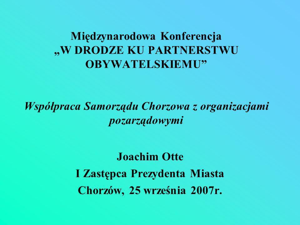 Międzynarodowa Konferencja W DRODZE KU PARTNERSTWU OBYWATELSKIEMU Współpraca Samorządu Chorzowa z organizacjami pozarządowymi Joachim Otte I Zastępca Prezydenta Miasta Chorzów, 25 września 2007r.