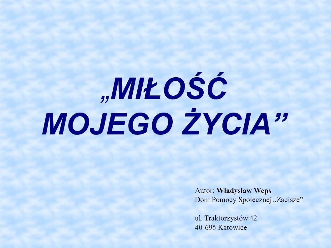 MIŁOŚĆ MOJEGO ŻYCIA Autor: Władysław Weps Dom Pomocy Społecznej Zacisze ul.