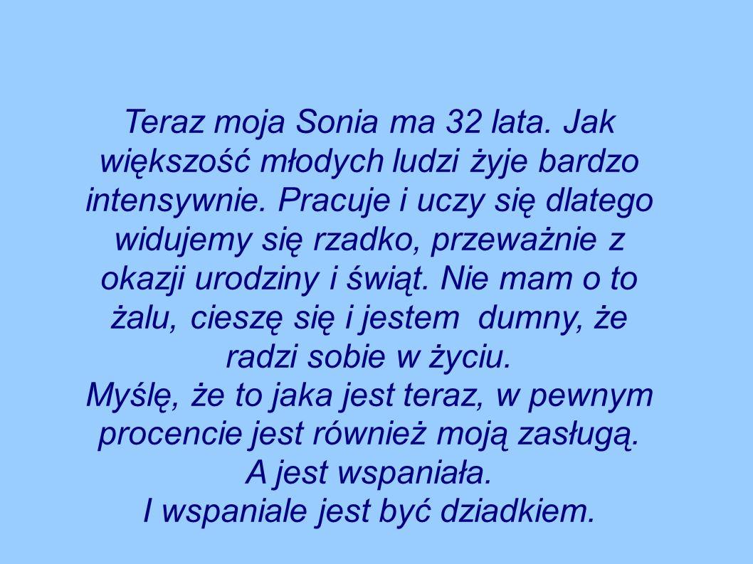 Teraz moja Sonia ma 32 lata.Jak większość młodych ludzi żyje bardzo intensywnie.