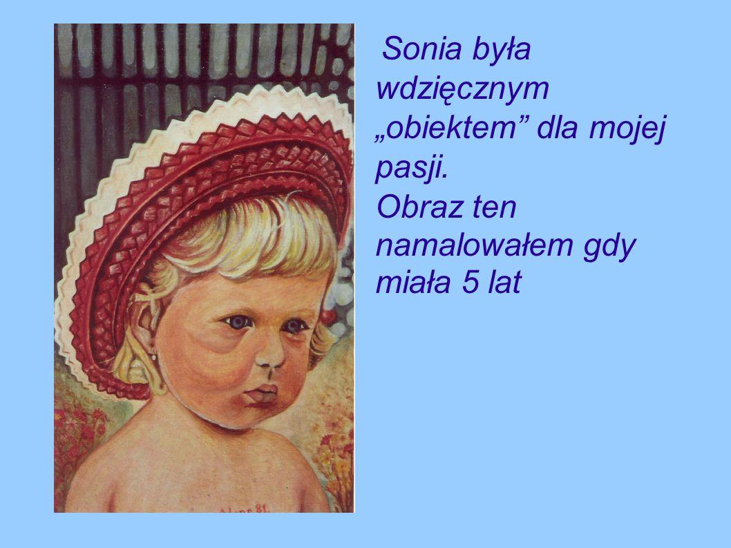 Sonia była wdzięcznym obiektem dla mojej pasji. Obraz ten namalowałem gdy miała 5 lat