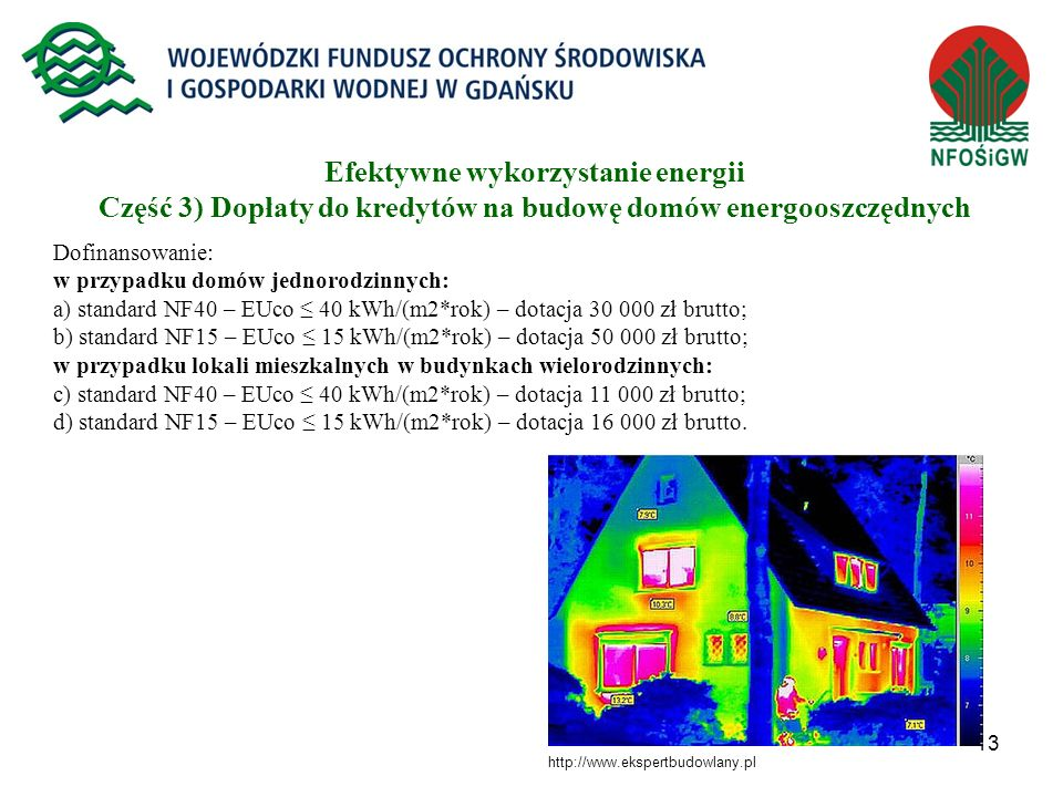 13 Dofinansowanie: w przypadku domów jednorodzinnych: a) standard NF40 – EUco 40 kWh/(m2*rok) – dotacja 30 000 zł brutto; b) standard NF15 – EUco 15 k