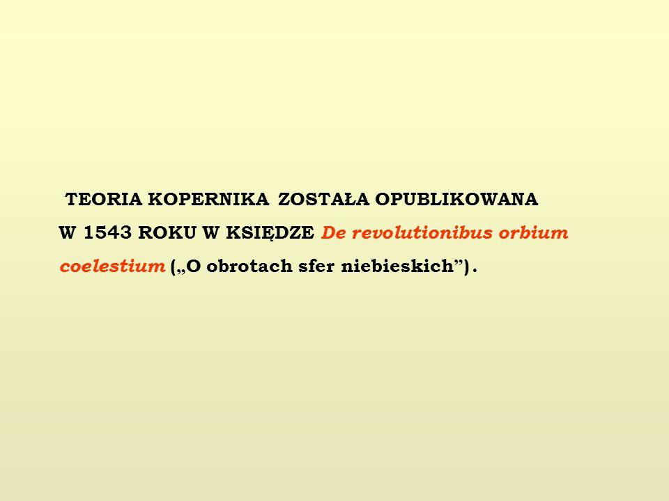 TEORIA KOPERNIKA ZOSTAŁA OPUBLIKOWANA W 1543 ROKU W KSIĘDZE De revolutionibus orbium coelestium ( O obrotach sfer niebieskich ).