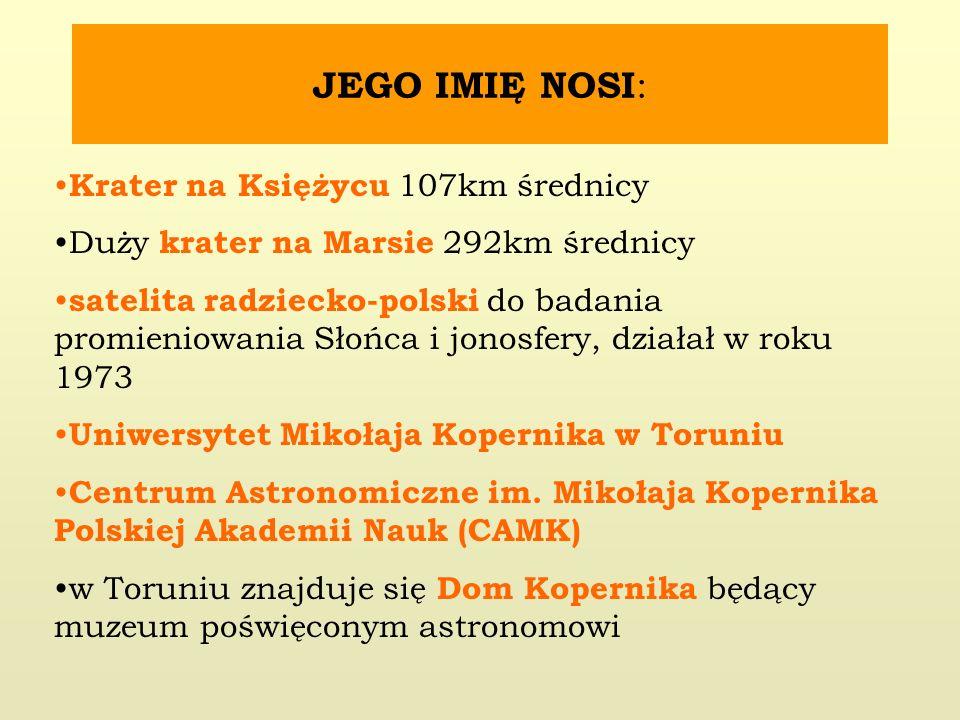 JEGO IMIĘ NOSI : Krater na Księżycu 107km średnicy Duży krater na Marsie 292km średnicy satelita radziecko-polski do badania promieniowania Słońca i jonosfery, działał w roku 1973 Uniwersytet Mikołaja Kopernika w Toruniu Centrum Astronomiczne im.