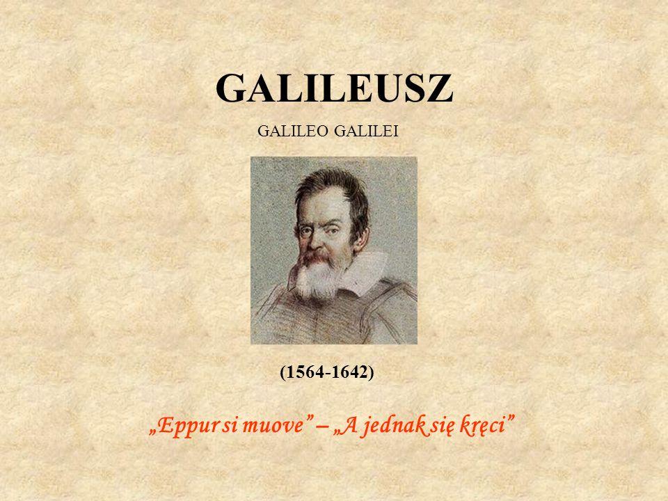 GALILEUSZ GALILEO GALILEI (1564-1642) Eppur si muove – A jednak się kręci