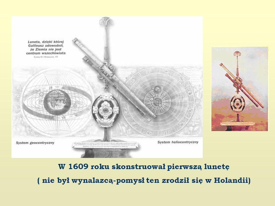 W 1609 roku skonstruował pierwszą lunetę ( nie był wynalazcą-pomysł ten zrodził się w Holandii)