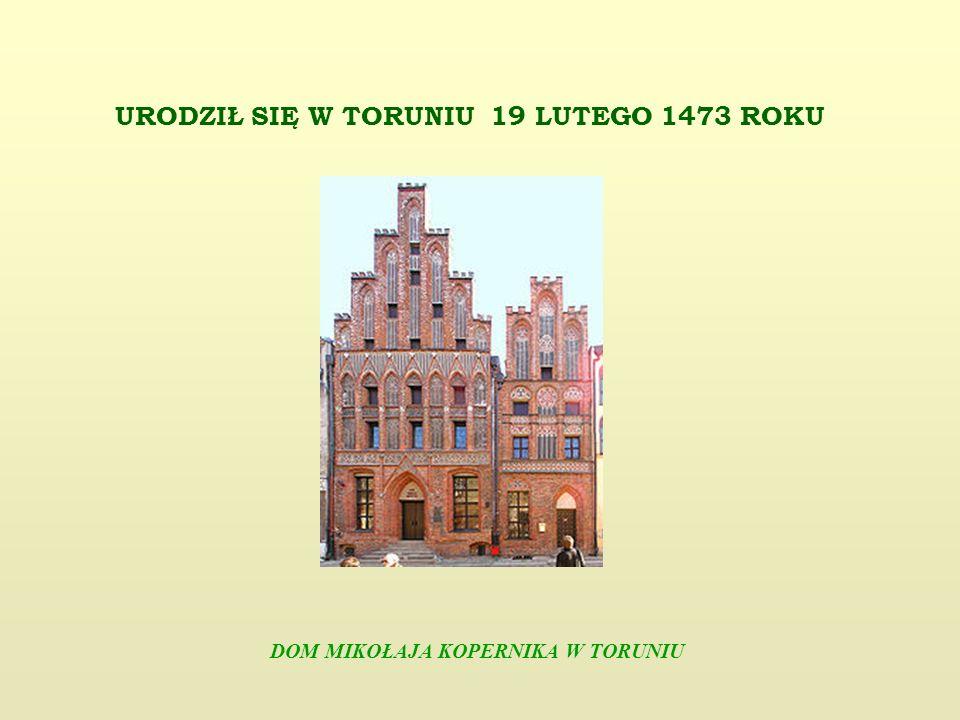 URODZIŁ SIĘ W TORUNIU 19 LUTEGO 1473 ROKU DOM MIKOŁAJA KOPERNIKA W TORUNIU
