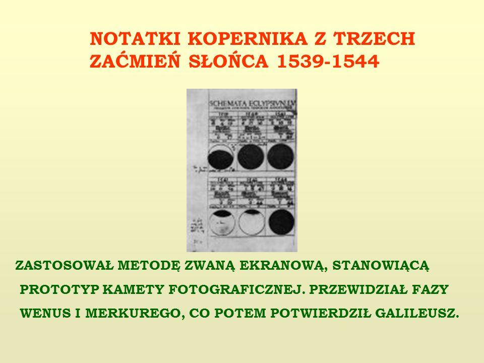 NOTATKI KOPERNIKA Z TRZECH ZAĆMIEŃ SŁOŃCA 1539-1544 ZASTOSOWAŁ METODĘ ZWANĄ EKRANOWĄ, STANOWIĄCĄ PROTOTYP KAMETY FOTOGRAFICZNEJ.