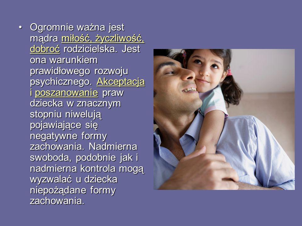 Ogromnie ważna jest mądra miłość, życzliwość, dobroć rodzicielska. Jest ona warunkiem prawidłowego rozwoju psychicznego. Akceptacja i poszanowanie pra