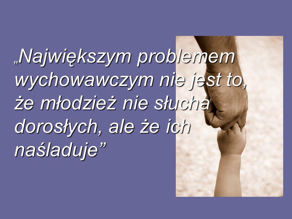 Największym problemem wychowawczym nie jest to, że młodzież nie słucha dorosłych, ale że ich naśladuje Największym problemem wychowawczym nie jest to,