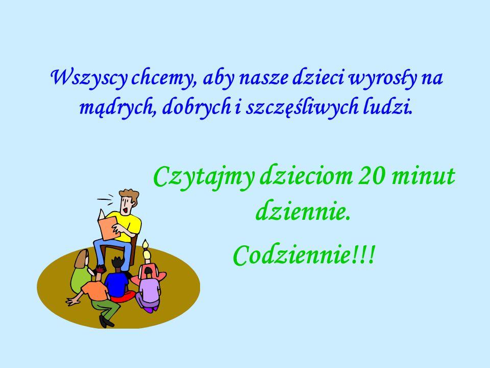 Wszyscy chcemy, aby nasze dzieci wyros ł y na mądrych, dobrych i szczęśliwych ludzi. Czytajmy dzieciom 20 minut dziennie. Codziennie!!!