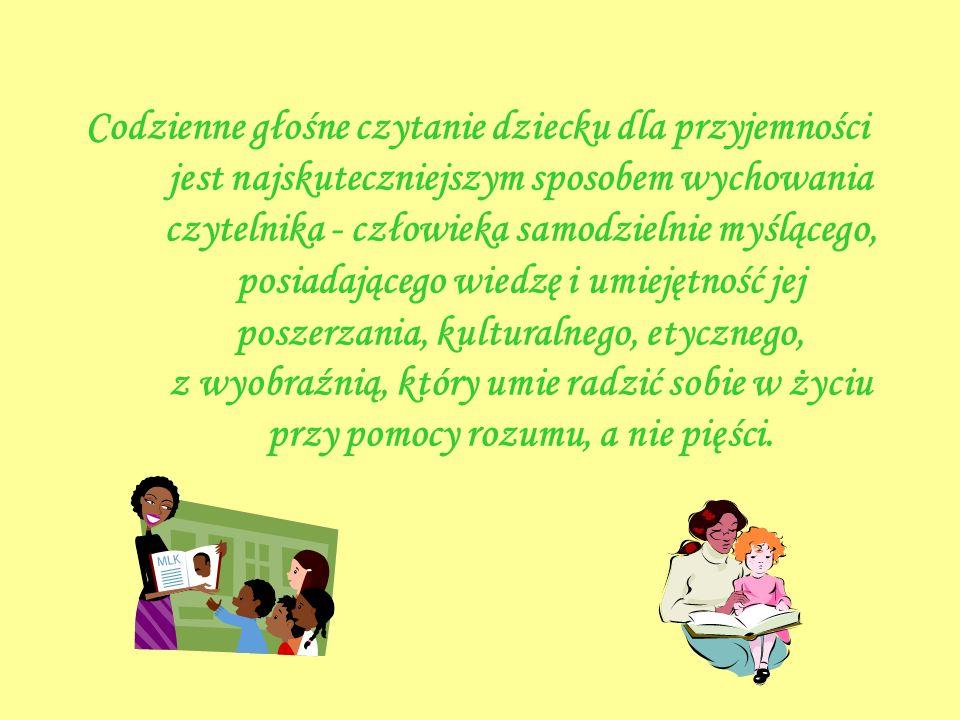 Codzienne głośne czytanie dziecku dla przyjemności jest najskuteczniejszym sposobem wychowania czytelnika - człowieka samodzielnie myślącego, posiadaj
